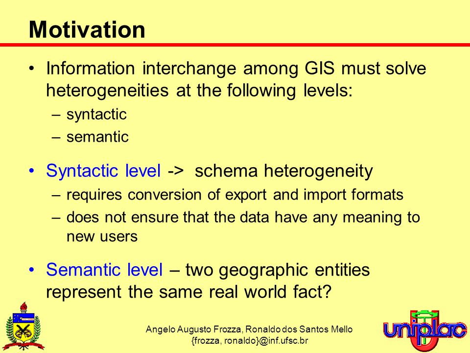 Angelo Augusto Frozza, Ronaldo dos Santos Mello {frozza, Motivation Information interchange among GIS must solve heterogeneities at the following levels: –syntactic –semantic Syntactic level -> schema heterogeneity –requires conversion of export and import formats –does not ensure that the data have any meaning to new users Semantic level – two geographic entities represent the same real world fact