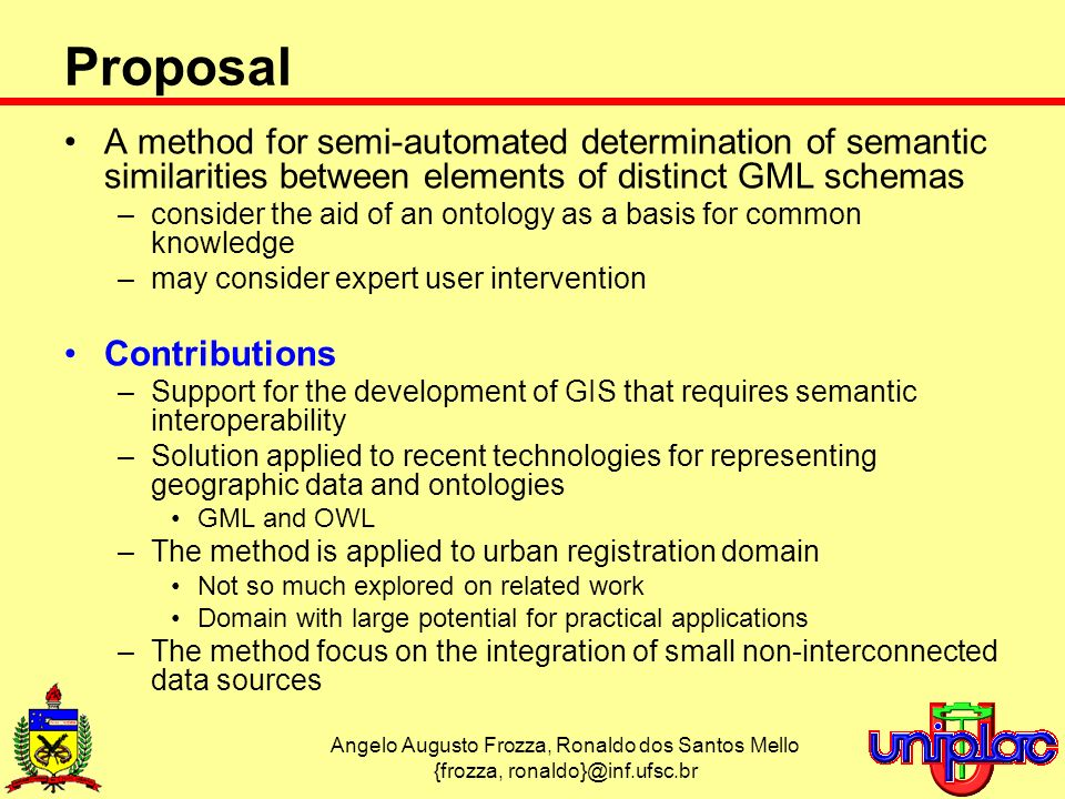Angelo Augusto Frozza, Ronaldo dos Santos Mello {frozza, Proposal A method for semi-automated determination of semantic similarities between elements of distinct GML schemas –consider the aid of an ontology as a basis for common knowledge –may consider expert user intervention Contributions –Support for the development of GIS that requires semantic interoperability –Solution applied to recent technologies for representing geographic data and ontologies GML and OWL –The method is applied to urban registration domain Not so much explored on related work Domain with large potential for practical applications –The method focus on the integration of small non-interconnected data sources