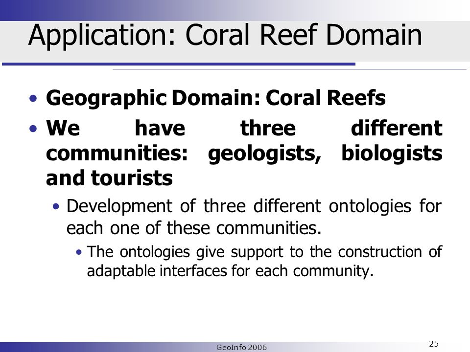 GeoInfo 2006 25 Application: Coral Reef Domain Geographic Domain: Coral Reefs We have three different communities: geologists, biologists and tourists Development of three different ontologies for each one of these communities.