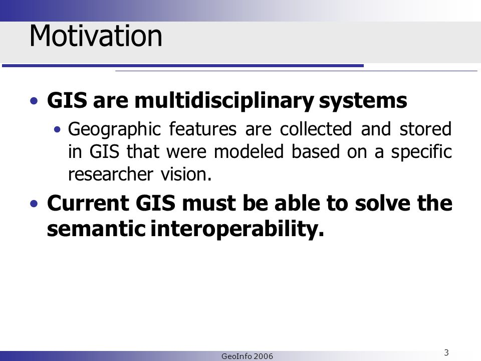 GeoInfo 2006 3 Motivation GIS are multidisciplinary systems Geographic features are collected and stored in GIS that were modeled based on a specific researcher vision.