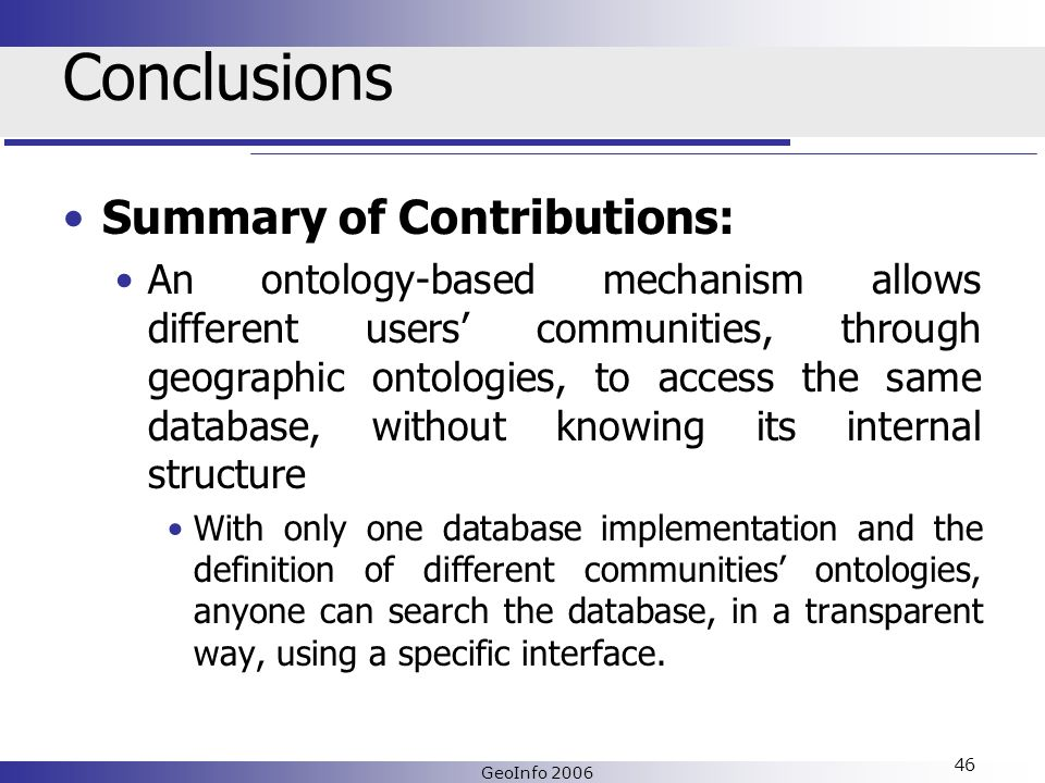 GeoInfo 2006 46 Conclusions Summary of Contributions: An ontology-based mechanism allows different users communities, through geographic ontologies, to access the same database, without knowing its internal structure With only one database implementation and the definition of different communities ontologies, anyone can search the database, in a transparent way, using a specific interface.