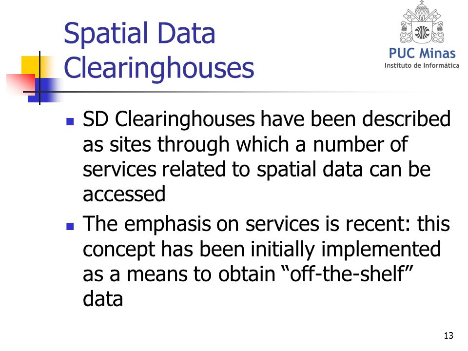 13 Spatial Data Clearinghouses SD Clearinghouses have been described as sites through which a number of services related to spatial data can be accessed The emphasis on services is recent: this concept has been initially implemented as a means to obtain off-the-shelf data