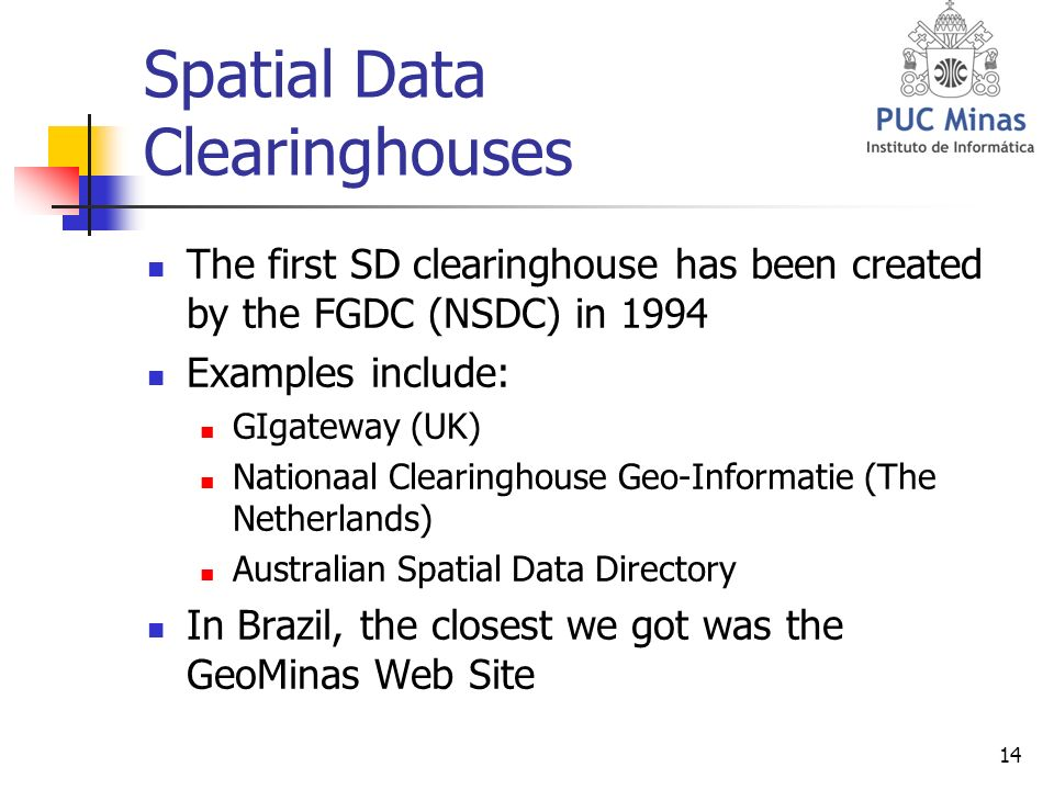 14 Spatial Data Clearinghouses The first SD clearinghouse has been created by the FGDC (NSDC) in 1994 Examples include: GIgateway (UK) Nationaal Clearinghouse Geo-Informatie (The Netherlands) Australian Spatial Data Directory In Brazil, the closest we got was the GeoMinas Web Site