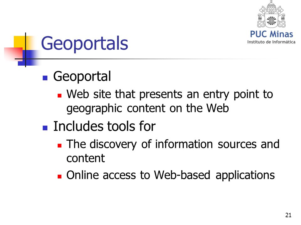 21 Geoportals Geoportal Web site that presents an entry point to geographic content on the Web Includes tools for The discovery of information sources and content Online access to Web-based applications