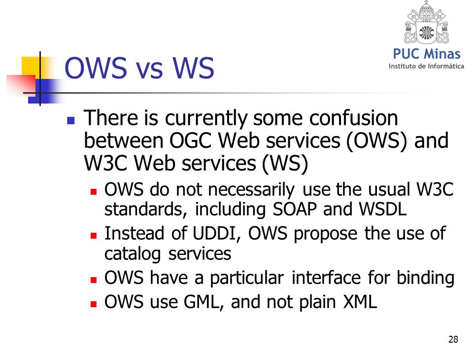 28 OWS vs WS There is currently some confusion between OGC Web services (OWS) and W3C Web services (WS) OWS do not necessarily use the usual W3C standards, including SOAP and WSDL Instead of UDDI, OWS propose the use of catalog services OWS have a particular interface for binding OWS use GML, and not plain XML