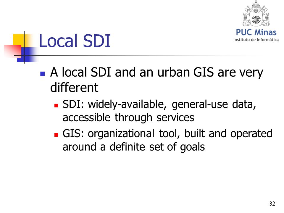 32 Local SDI A local SDI and an urban GIS are very different SDI: widely-available, general-use data, accessible through services GIS: organizational tool, built and operated around a definite set of goals