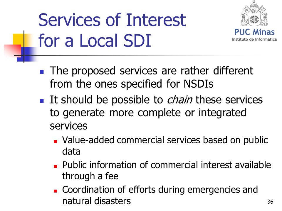 36 Services of Interest for a Local SDI The proposed services are rather different from the ones specified for NSDIs It should be possible to chain these services to generate more complete or integrated services Value-added commercial services based on public data Public information of commercial interest available through a fee Coordination of efforts during emergencies and natural disasters