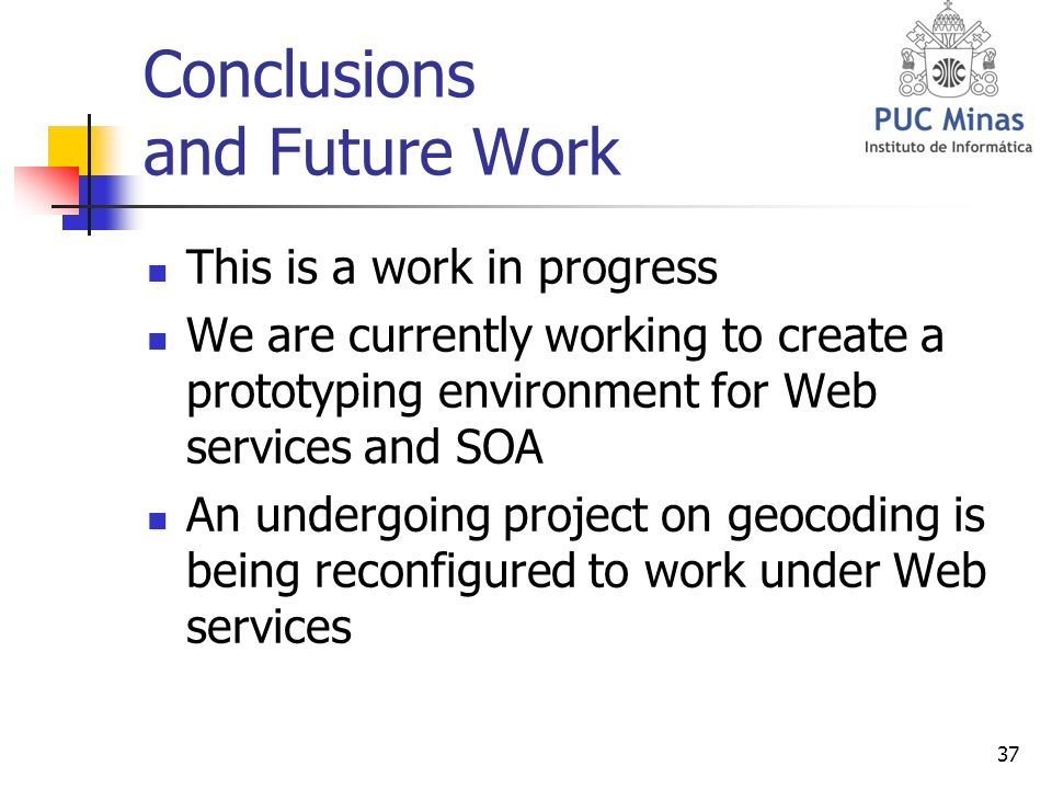 37 Conclusions and Future Work This is a work in progress We are currently working to create a prototyping environment for Web services and SOA An undergoing project on geocoding is being reconfigured to work under Web services