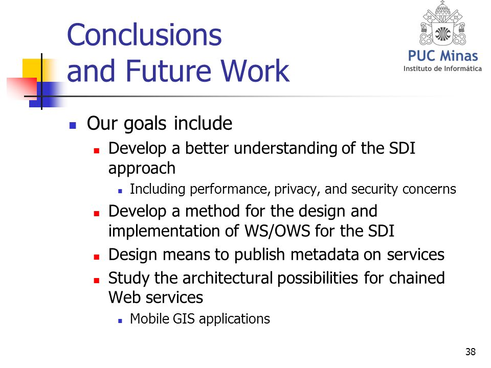38 Conclusions and Future Work Our goals include Develop a better understanding of the SDI approach Including performance, privacy, and security concerns Develop a method for the design and implementation of WS/OWS for the SDI Design means to publish metadata on services Study the architectural possibilities for chained Web services Mobile GIS applications