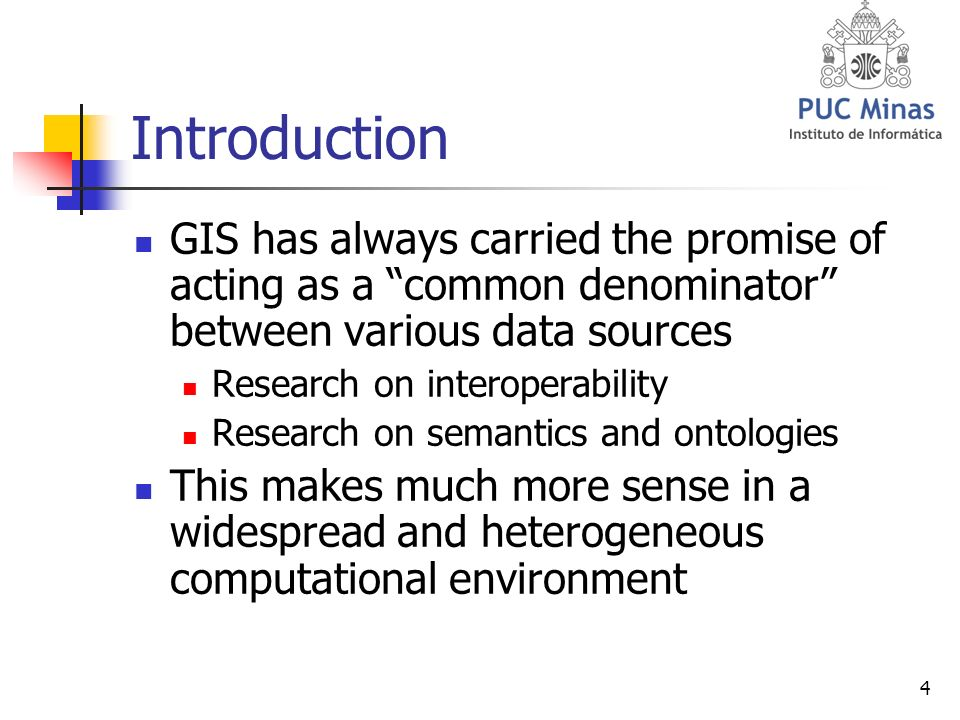 4 Introduction GIS has always carried the promise of acting as a common denominator between various data sources Research on interoperability Research on semantics and ontologies This makes much more sense in a widespread and heterogeneous computational environment