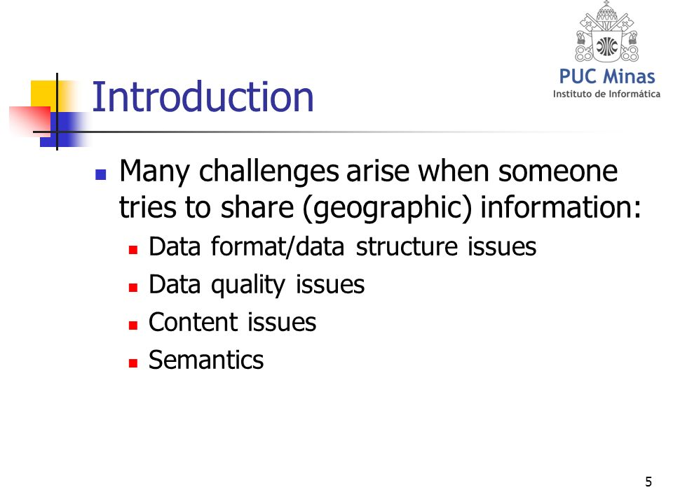 5 Introduction Many challenges arise when someone tries to share (geographic) information: Data format/data structure issues Data quality issues Content issues Semantics