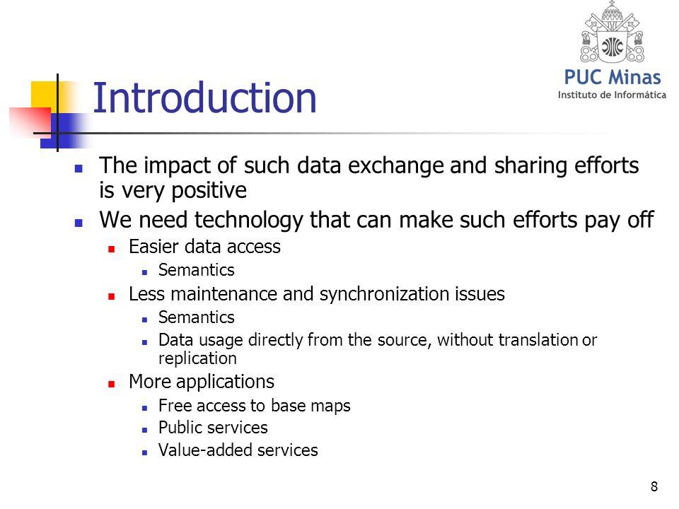 8 Introduction The impact of such data exchange and sharing efforts is very positive We need technology that can make such efforts pay off Easier data access Semantics Less maintenance and synchronization issues Semantics Data usage directly from the source, without translation or replication More applications Free access to base maps Public services Value-added services