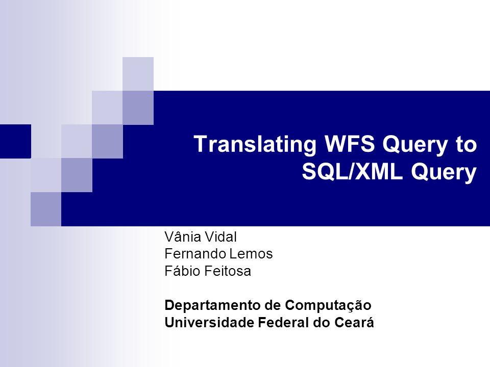 Translating WFS Query to SQL/XML Query Vânia Vidal Fernando Lemos Fábio Feitosa Departamento de Computação Universidade Federal do Ceará