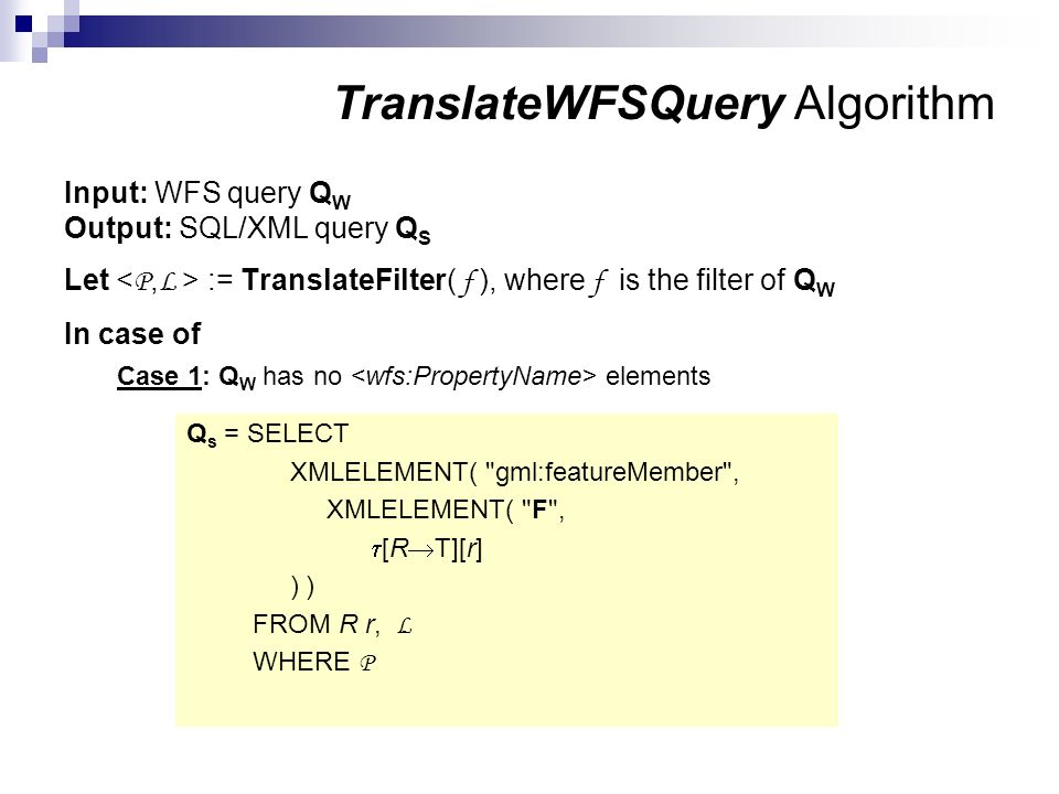 Input: WFS query Q W Output: SQL/XML query Q S Let := TranslateFilter( f ), where f is the filter of Q W In case of Case 1: Q W has no elements Q s =