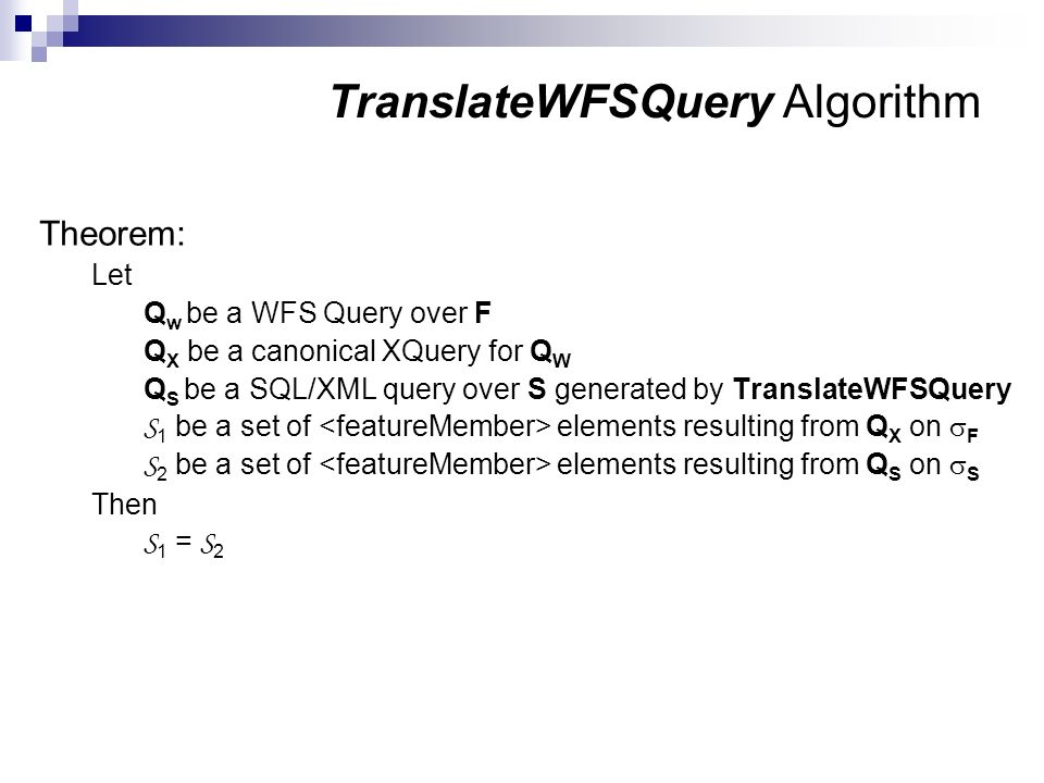 TranslateWFSQuery Algorithm Theorem: Let Q w be a WFS Query over F Q X be a canonical XQuery for Q W Q S be a SQL/XML query over S generated by Transl