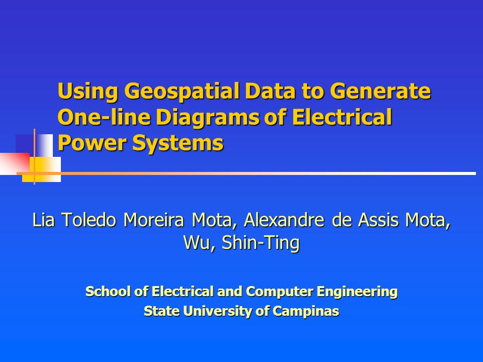 Using Geospatial Data to Generate One-line Diagrams of Electrical Power Systems Lia Toledo Moreira Mota, Alexandre de Assis Mota, Wu, Shin-Ting School of Electrical and Computer Engineering State University of Campinas