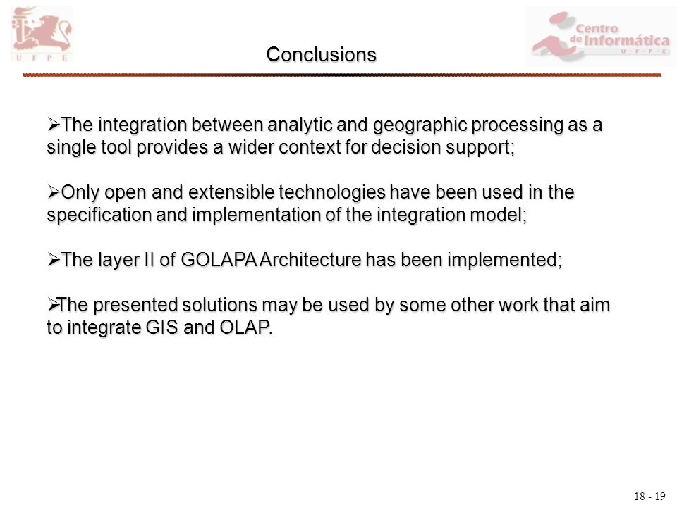 18 - 19 Conclusions The integration between analytic and geographic processing as a single tool provides a wider context for decision support; The integration between analytic and geographic processing as a single tool provides a wider context for decision support; Only open and extensible technologies have been used in the specification and implementation of the integration model; Only open and extensible technologies have been used in the specification and implementation of the integration model; The layer II of GOLAPA Architecture has been implemented; The layer II of GOLAPA Architecture has been implemented; The presented solutions may be used by some other work that aim to integrate GIS and OLAP.