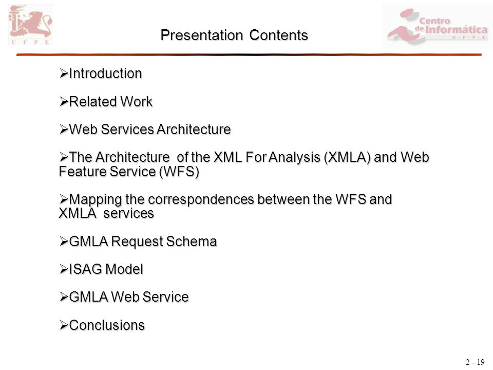 2 - 19 Presentation Contents Introduction Introduction Related Work Related Work Web Services Architecture Web Services Architecture The Architecture of the XML For Analysis (XMLA) and Web Feature Service (WFS) The Architecture of the XML For Analysis (XMLA) and Web Feature Service (WFS) Mapping the correspondences between the WFS and XMLA services Mapping the correspondences between the WFS and XMLA services GMLA Request Schema GMLA Request Schema ISAG Model ISAG Model GMLA Web Service GMLA Web Service Conclusions Conclusions