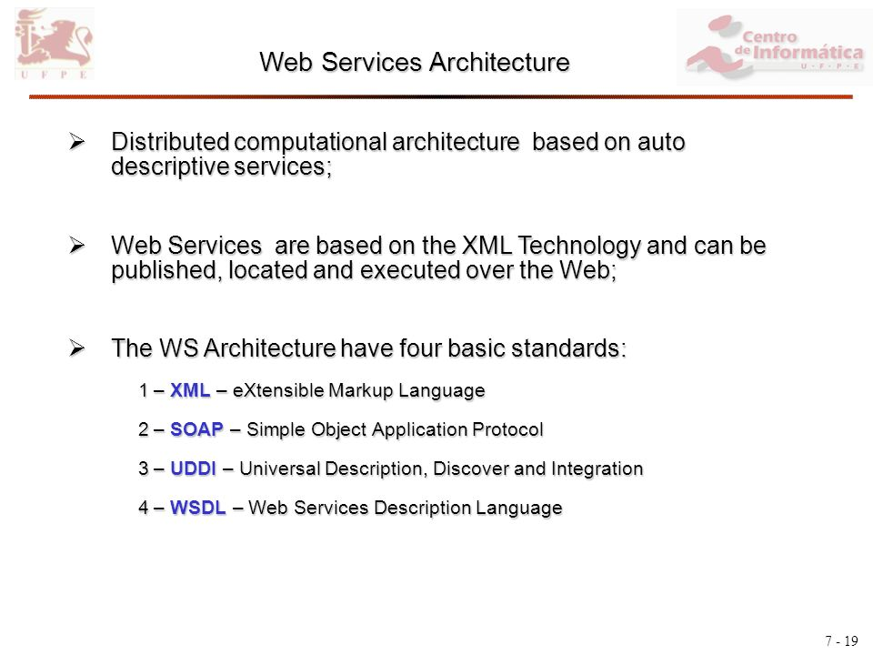 7 - 19 Web Services Architecture Distributed computational architecture based on auto descriptive services; Distributed computational architecture based on auto descriptive services; Web Services are based on the XML Technology and can be published, located and executed over the Web; Web Services are based on the XML Technology and can be published, located and executed over the Web; The WS Architecture have four basic standards: The WS Architecture have four basic standards: 1 – XML – eXtensible Markup Language 1 – XML – eXtensible Markup Language 2 – SOAP – Simple Object Application Protocol 2 – SOAP – Simple Object Application Protocol 3 – UDDI – Universal Description, Discover and Integration 3 – UDDI – Universal Description, Discover and Integration 4 – WSDL – Web Services Description Language 4 – WSDL – Web Services Description Language