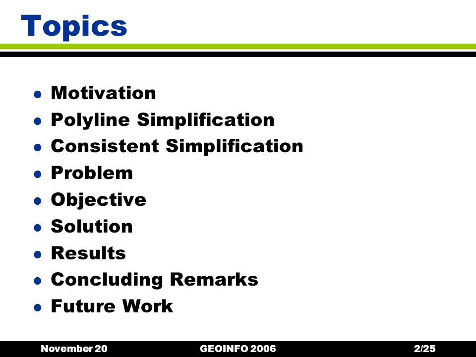 November 20GEOINFO 200623/25 Concluding Remarks l Mistake in consistent simplification algorithms Handle linear features as point features l Theoretical solution Handle separately each subpolyline and its simplifying line segment l Practical solution (for Saalfelds algorithm) Pre-processed array of crossings Complete elimination of inconsistencies Equivalent processing time A few more vertices are inserted to recover topology