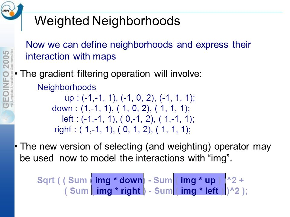 Weighted Neighborhoods Now we can define neighborhoods and express their interaction with maps Neighborhoods up : (-1,-1, 1), (-1, 0, 2), (-1, 1, 1); down : (1,-1, 1), ( 1, 0, 2), ( 1, 1, 1); left : (-1,-1, 1), ( 0,-1, 2), ( 1,-1, 1); right : ( 1,-1, 1), ( 0, 1, 2), ( 1, 1, 1); The gradient filtering operation will involve: The new version of selecting (and weighting) operator may be used now to model the interactions with img.