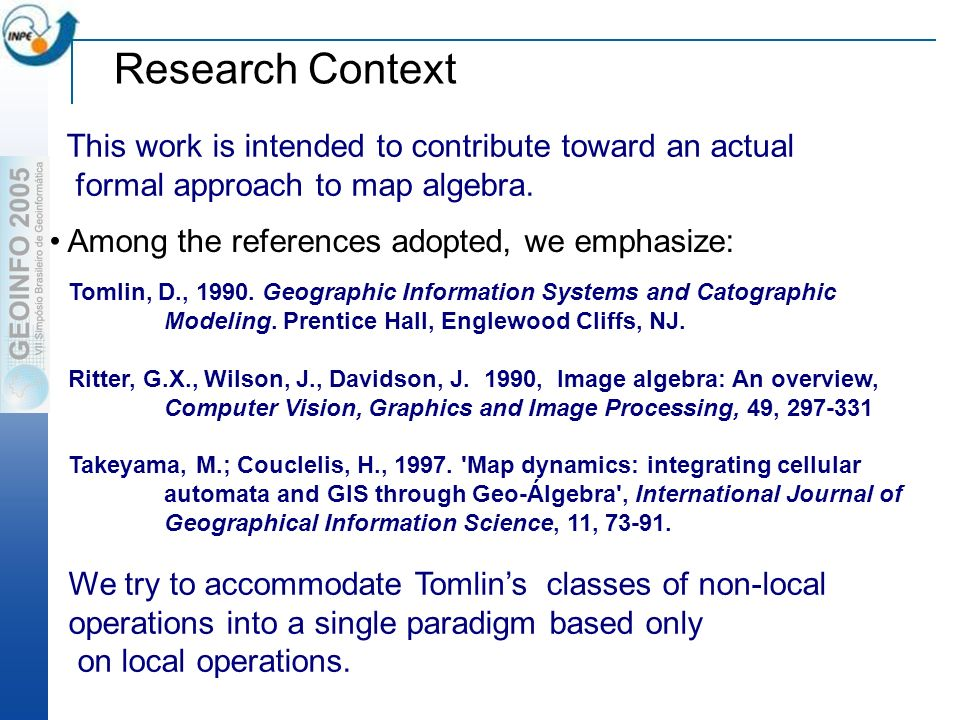 Research Context Among the references adopted, we emphasize: This work is intended to contribute toward an actual formal approach to map algebra.