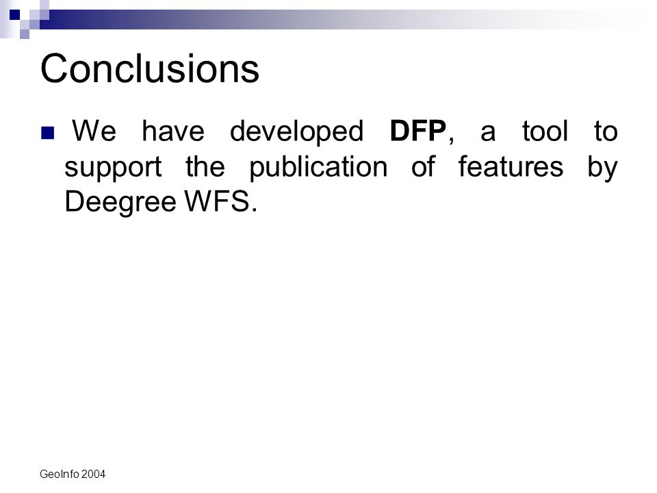 GeoInfo 2004 Conclusions We have developed DFP, a tool to support the publication of features by Deegree WFS.