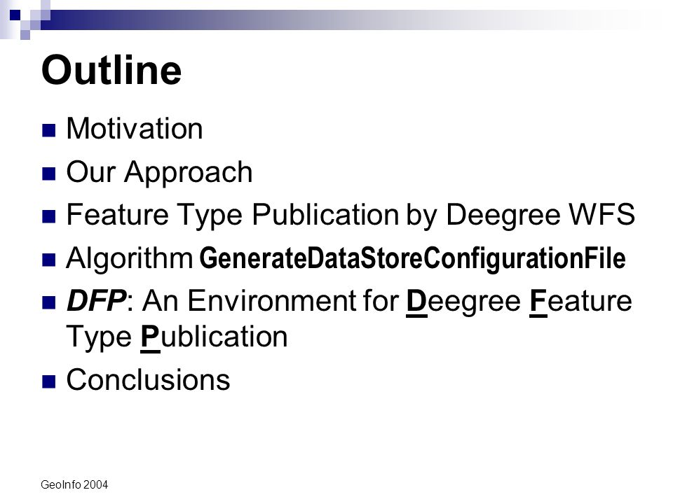 GeoInfo 2004 Outline Motivation Our Approach Feature Type Publication by Deegree WFS Algorithm GenerateDataStoreConfigurationFile DFP: An Environment for Deegree Feature Type Publication Conclusions