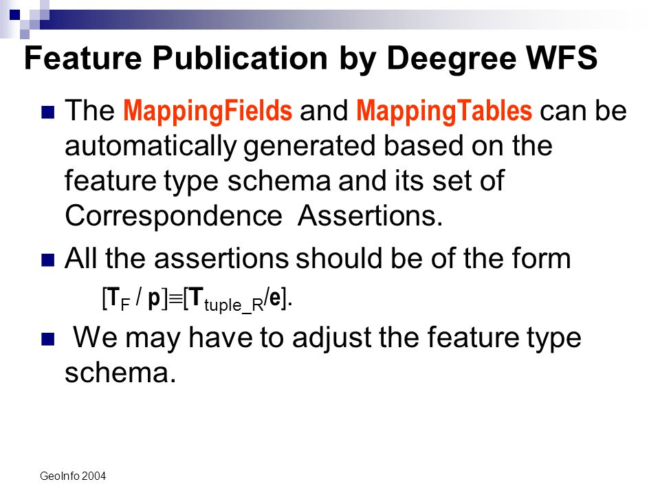 GeoInfo 2004 Feature Type School F 2 : [TSchool F /code F ] [Ttuple_School/code] 3 : [TSchool F /geometry F ] [Ttuple_School/geom] 4 : [TSchool F /name F ] [Ttuple_School/name] 5 : [TSchool F /grade F ] [Ttuple_School/grade] 6 : [TSchool F /address F,{street F,city F,zipcode F }] [Ttuple_School/{street,city,zipcode}] 7 : [TSchool F /project F ] [Ttuple_School/keyref1 -1 /keyref2] 8 : [TProject F /code F ] [Ttuple_Project/code] 9 : [TProject F /title F ] [Ttuple_Project/title] T School F code name geometry grade city zipcode address street project * code title T tuple_school zipcode grade street code geom name city codeschool codeproject keyref1 -1 (&Ttuple_SchoolProj) keyref2 (&Ttuple_Project) keyref1 (&Ttuple_School) code title description keyref2 -1 (&Ttuple_SchoolProj) Master´s table type Cannot represent the mapping fields for PCAs 6 and 7