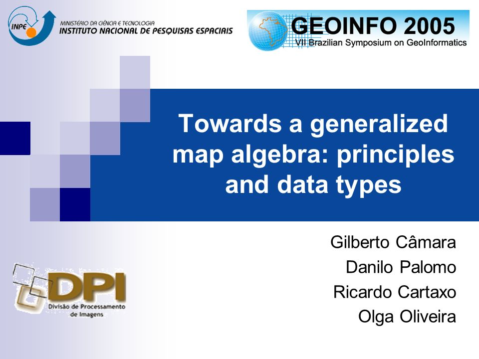 Towards a generalized map algebra: principles and data types Gilberto Câmara Danilo Palomo Ricardo Cartaxo Olga Oliveira