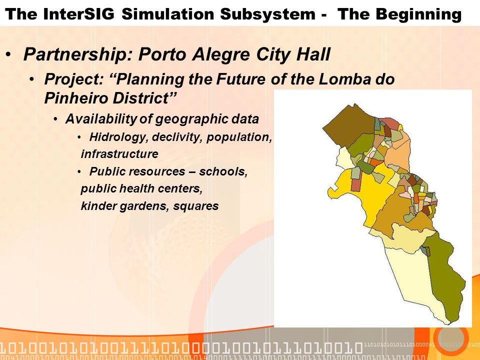The InterSIG Simulation Subsystem - The Beginning Partnership: Porto Alegre City Hall Project: Planning the Future of the Lomba do Pinheiro District Availability of geographic data Hidrology, declivity, population, infrastructure Public resources – schools, public health centers, kinder gardens, squares