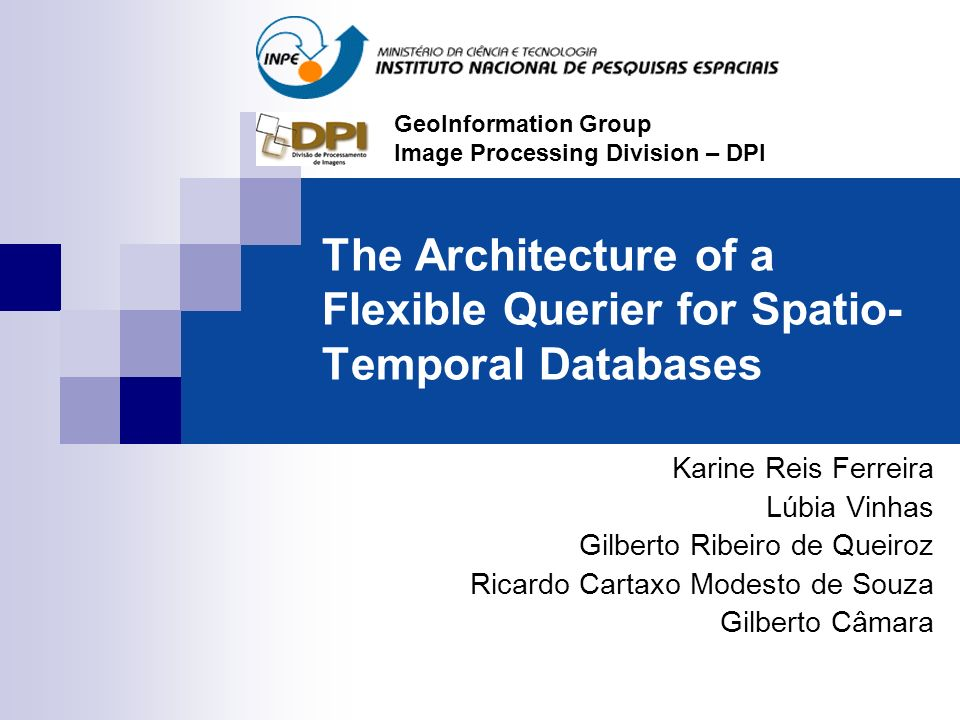 The Architecture of a Flexible Querier for Spatio- Temporal Databases Karine Reis Ferreira Lúbia Vinhas Gilberto Ribeiro de Queiroz Ricardo Cartaxo Mo