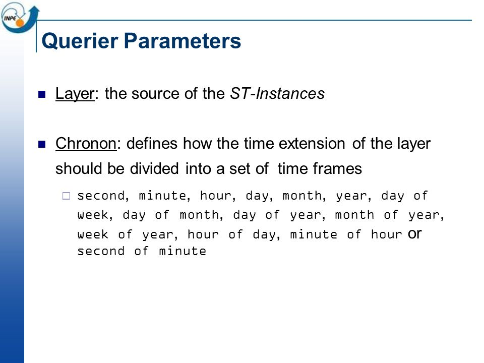 Querier Parameters Layer: the source of the ST-Instances Chronon: defines how the time extension of the layer should be divided into a set of time frames second, minute, hour, day, month, year, day of week, day of month, day of year, month of year, week of year, hour of day, minute of hour or second of minute