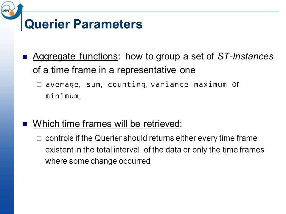 Querier Parameters Aggregate functions: how to group a set of ST-Instances of a time frame in a representative one average, sum, counting, variance maximum or minimum, Which time frames will be retrieved: controls if the Querier should returns either every time frame existent in the total interval of the data or only the time frames where some change occurred