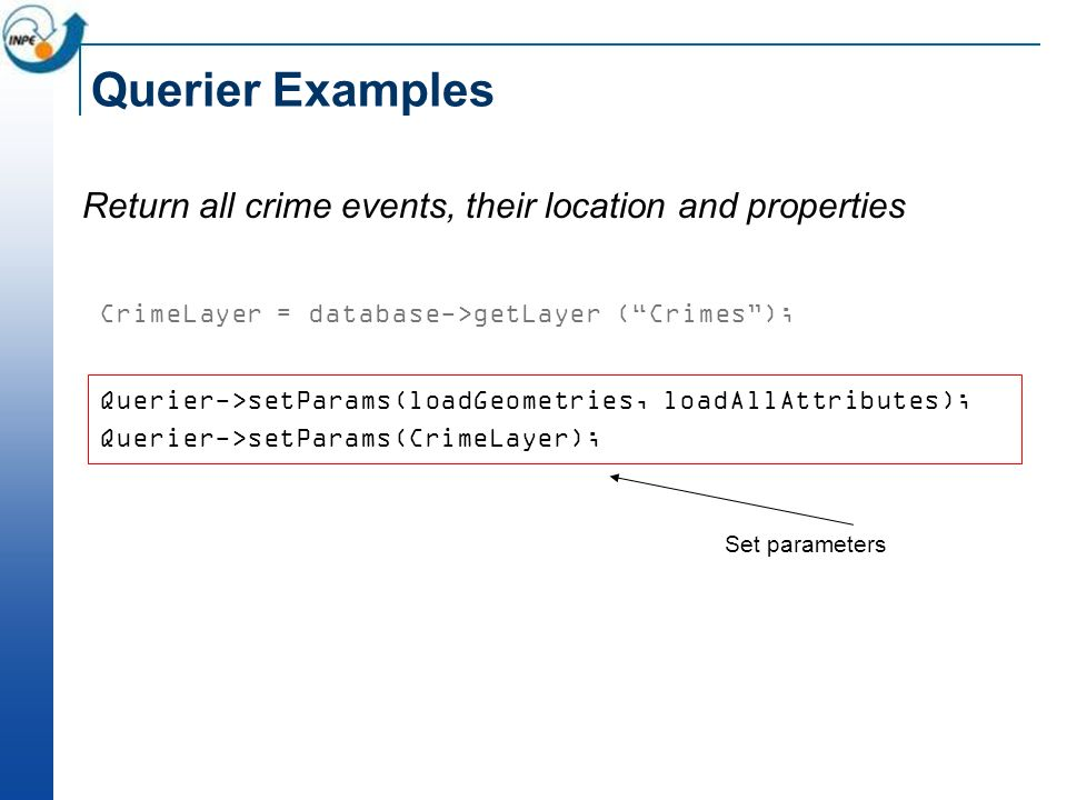 Querier Examples Return all crime events, their location and properties CrimeLayer = database->getLayer (Crimes); Querier->setParams(loadGeometries, l