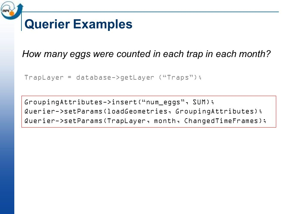 Querier Examples How many eggs were counted in each trap in each month? TrapLayer = database->getLayer (Traps); GroupingAttributes->insert(num_eggs, S