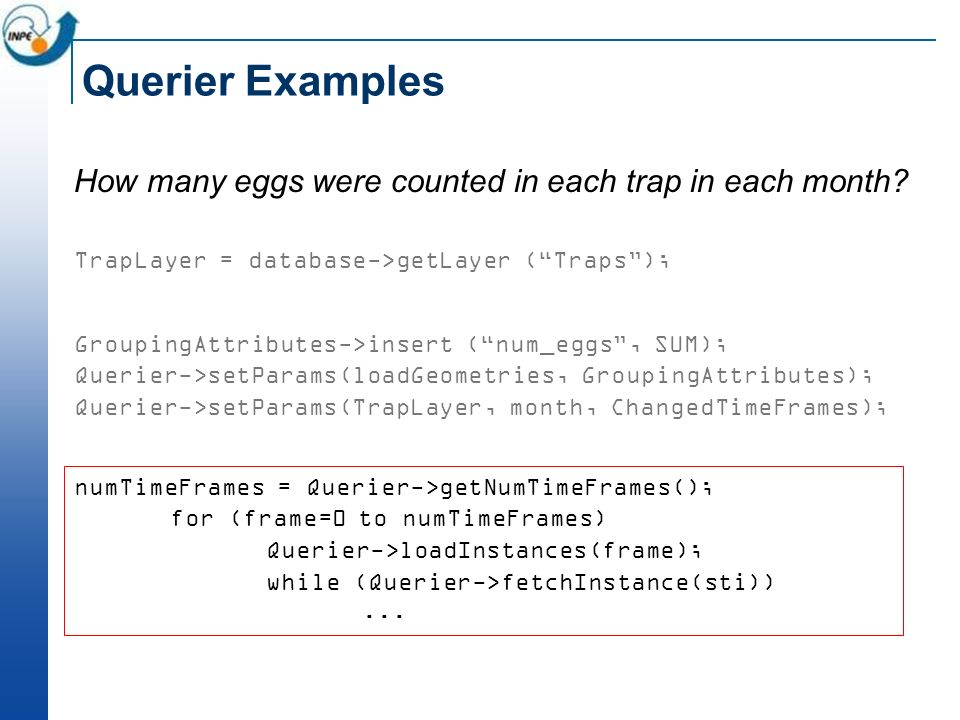 Querier Examples How many eggs were counted in each trap in each month? TrapLayer = database->getLayer (Traps); GroupingAttributes->insert (num_eggs,