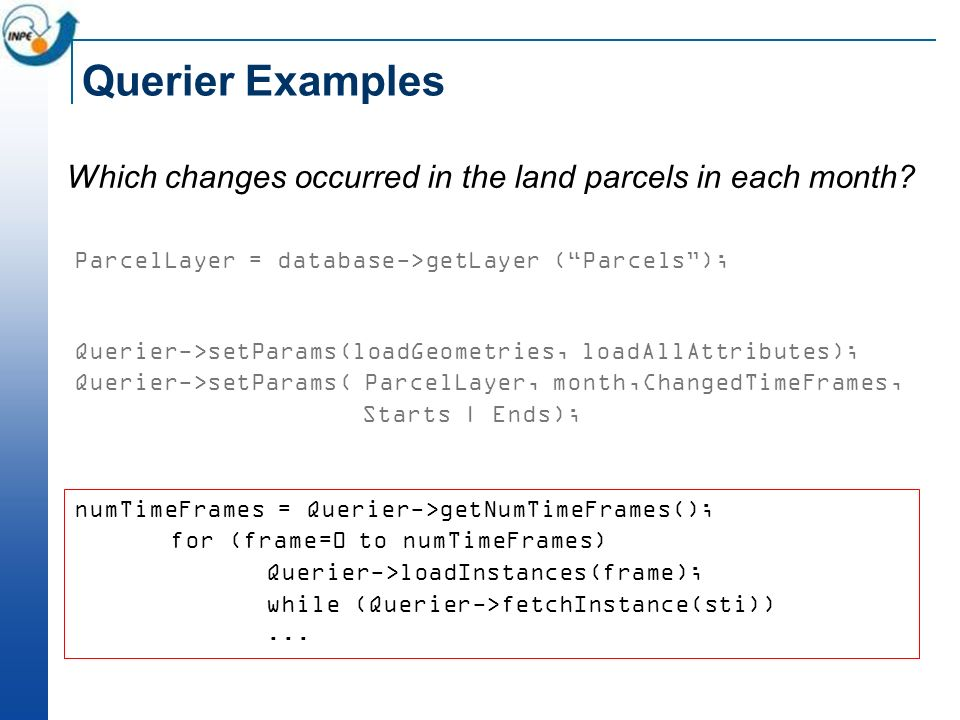 Querier Examples Which changes occurred in the land parcels in each month? ParcelLayer = database->getLayer (Parcels); Querier->setParams(loadGeometri