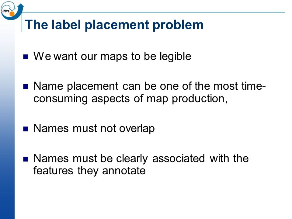The label placement problem We want our maps to be legible Name placement can be one of the most time- consuming aspects of map production, Names must
