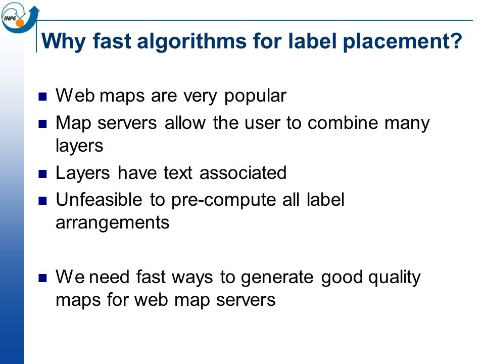 Why fast algorithms for label placement? Web maps are very popular Map servers allow the user to combine many layers Layers have text associated Unfea