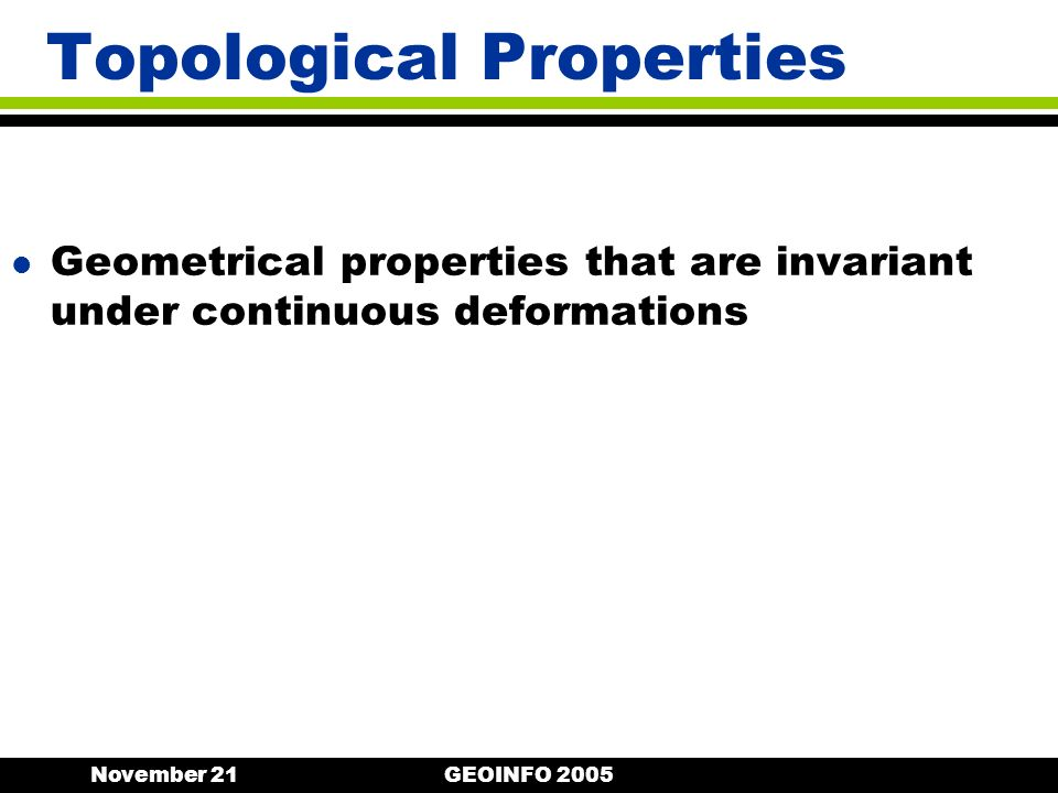 November 21GEOINFO 2005 Topological Properties l Geometrical properties that are invariant under continuous deformations