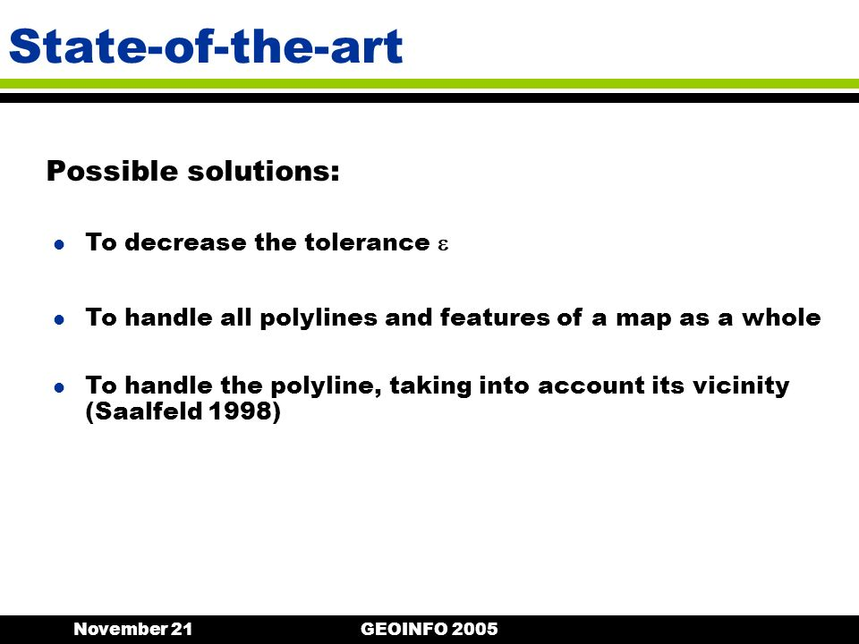 November 21GEOINFO 2005 State-of-the-art Possible solutions: l To decrease the tolerance l To handle all polylines and features of a map as a whole l