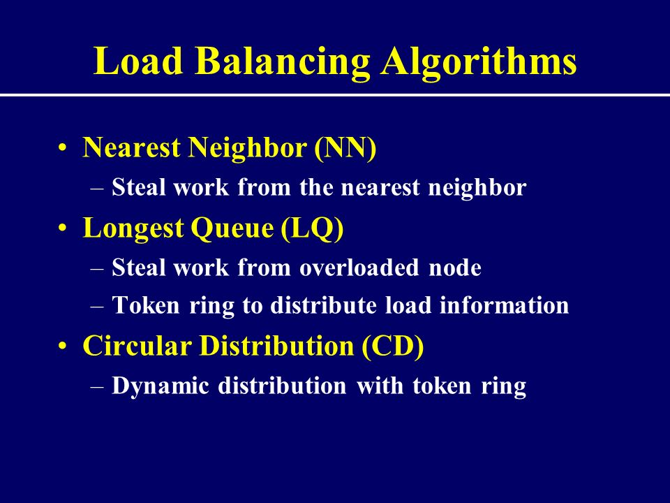 Load Balancing Algorithms Nearest Neighbor (NN) –Steal work from the nearest neighbor Longest Queue (LQ) –Steal work from overloaded node –Token ring to distribute load information Circular Distribution (CD) –Dynamic distribution with token ring