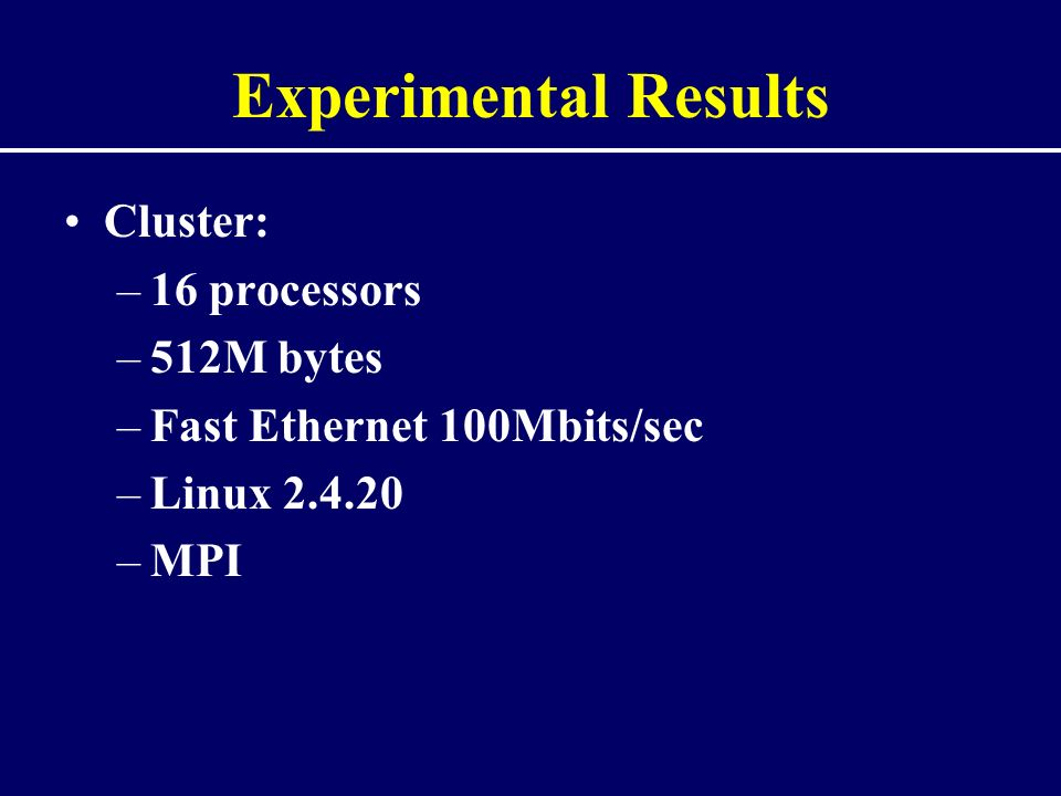 Experimental Results Cluster: –16 processors –512M bytes –Fast Ethernet 100Mbits/sec –Linux 2.4.20 –MPI