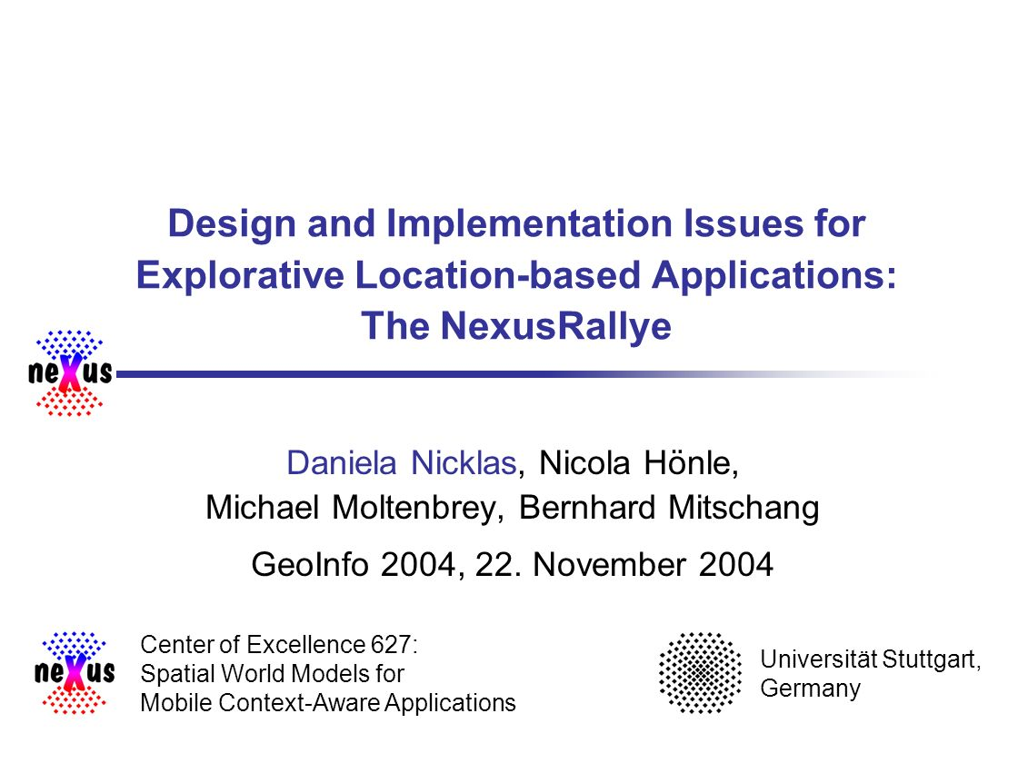 University of Stuttgart Center of Excellence 627 22 Lessons learned NexusRallye: good sample application to prove the openess of the Nexus platform explorative location-based applications: demand actions from the user by tasks assumption: user need time and have to see clear advantage games can do this (advantage: edutainment) still pending: user studies to prove acceptability and learning success
