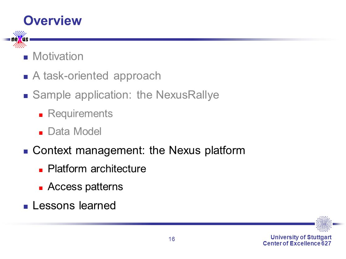 University of Stuttgart Center of Excellence 627 16 Overview Motivation A task-oriented approach Sample application: the NexusRallye Requirements Data Model Context management: the Nexus platform Platform architecture Access patterns Lessons learned