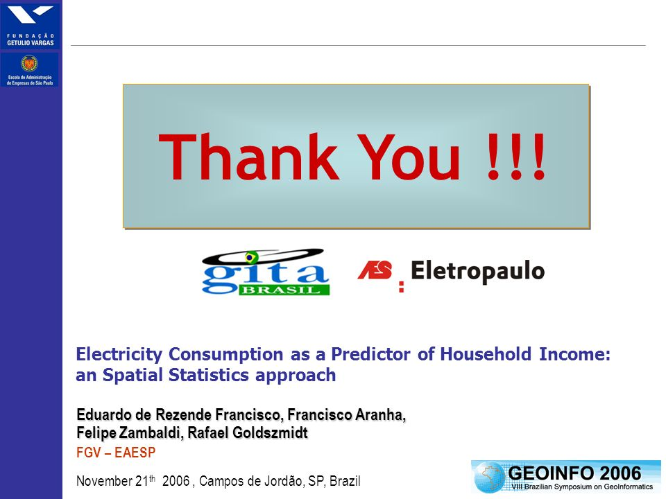 19 Eduardo de Rezende Francisco, Francisco Aranha, Felipe Zambaldi, Rafael Goldszmidt FGV – EAESP November 21 th 2006, Campos de Jordão, SP, Brazil Electricity Consumption as a Predictor of Household Income: an Spatial Statistics approach Thank You !!!