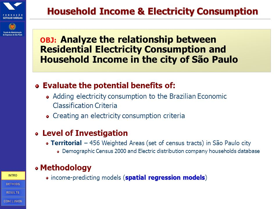 7 OBJ: Analyze the relationship between Residential Electricity Consumption and Household Income in the city of São Paulo Evaluate the potential benefits of: Adding electricity consumption to the Brazilian Economic Classification Criteria Creating an electricity consumption criteria Level of Investigation Territorial – 456 Weighted Areas (set of census tracts) in São Paulo city Demographic Census 2000 and Electric distribution company households database Methodology spatial regression models income-predicting models (spatial regression models) Household Income & Electricity Consumption CONCLUSION RESULTS METHODS INTRO