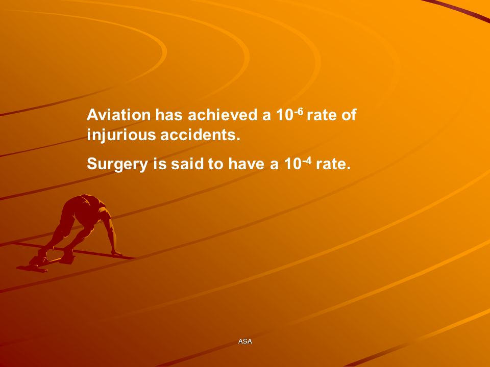 ASA Aviation has achieved a 10 -6 rate of injurious accidents. Surgery is said to have a 10 -4 rate.