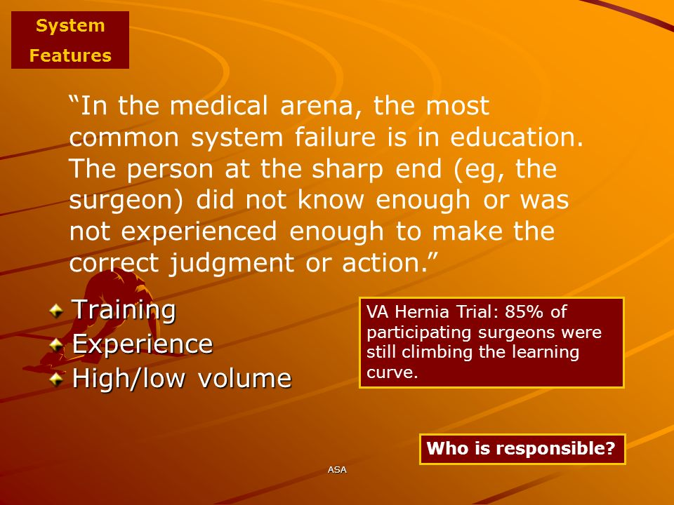 ASA In the medical arena, the most common system failure is in education. The person at the sharp end (eg, the surgeon) did not know enough or was not